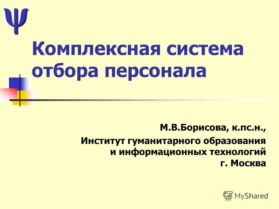 Комплексная система отбора персонала М.В.Борисова, к.пс.н., Институт гуманитарного образования и информационных технологий г. Москва ψ