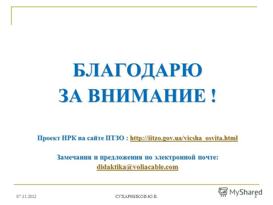07.11.2012 СУХАРНИКОВ Ю.В. 8 БЛАГОДАРЮ ЗА ВНИМАНИЕ ! Проект НРК на сайте ІІТЗО : http://iitzo.gov.ua/vicsha_osvita.html http://iitzo.gov.ua/vicsha_osvita.htmlhttp://iitzo.gov.ua/vicsha_osvita.html Замечания и предложения по электронной почте: didakti