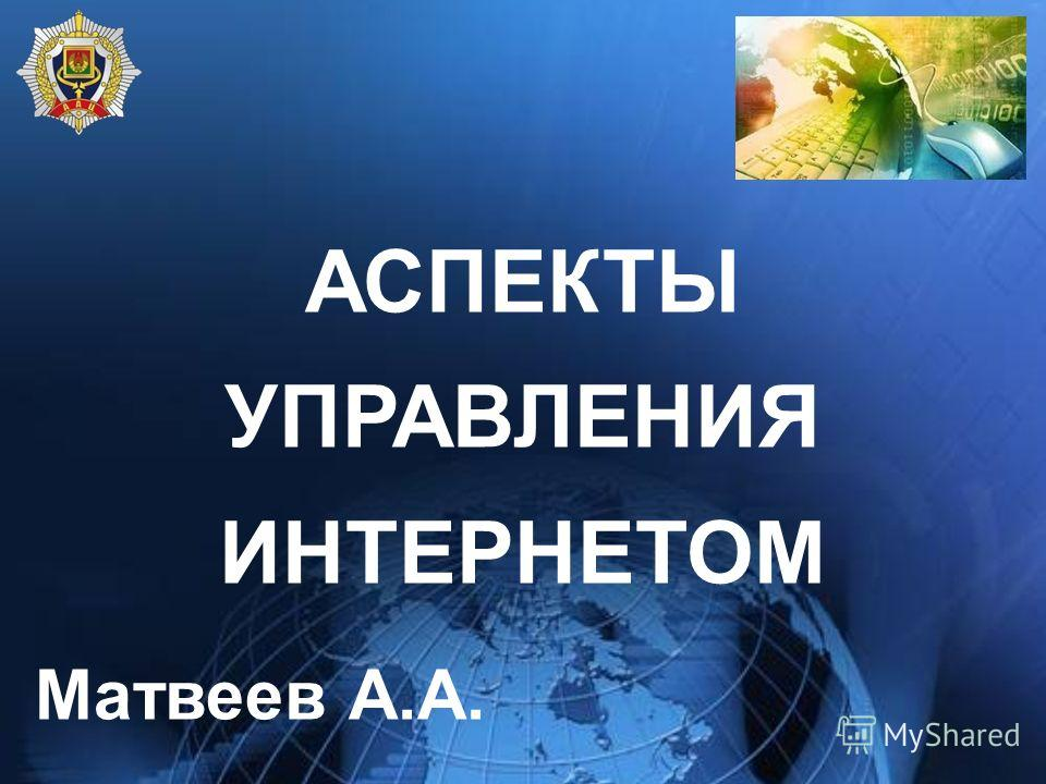 АСПЕКТЫ УПРАВЛЕНИЯ ИНТЕРНЕТОМ Матвеев А.А.