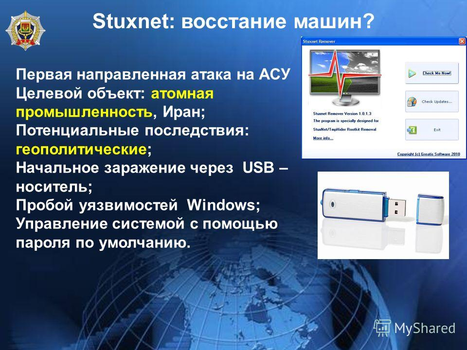 Stuxnet: восстание машин? Первая направленная атака на АСУ Целевой объект: атомная промышленность, Иран; Потенциальные последствия: геополитические; Начальное заражение через USB – носитель; Пробой уязвимостей Windows; Управление системой с помощью п