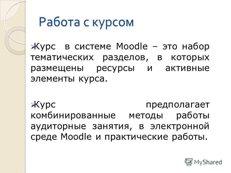 Работа с курсом Курс в системе Moodle – это набор тематических разделов, в которых размещены ресурсы и активные элементы курса. Курс предполагает комбинированные методы работы аудиторные занятия, в электронной среде Moodle и практические работы.