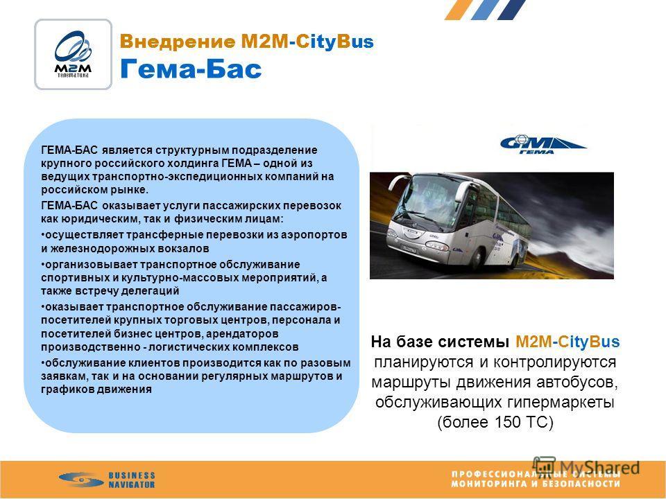 Внедрение M2M-CityBus Гема-Бас ГЕМА-БАС является структурным подразделение крупного российского холдинга ГЕМА – одной из ведущих транспортно-экспедиционных компаний на российском рынке. ГЕМА-БАС оказывает услуги пассажирских перевозок как юридическим
