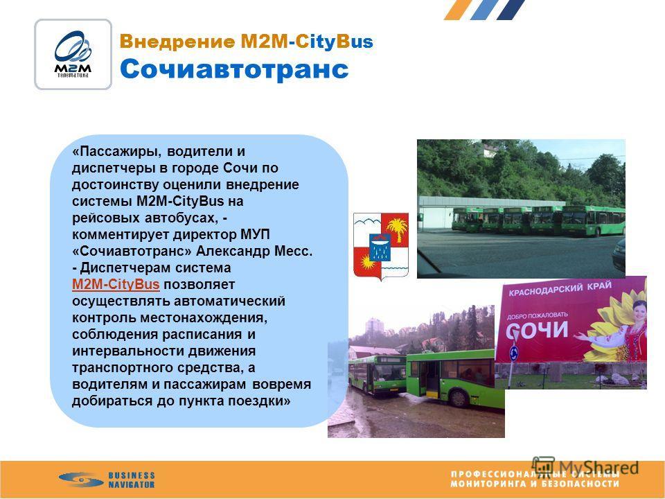 Внедрение M2M-CityBus Сочиавтотранс «Пассажиры, водители и диспетчеры в городе Сочи по достоинству оценили внедрение системы М2М-CityBus на рейсовых автобусах, - комментирует директор МУП «Сочиавтотранс» Александр Месс. - Диспетчерам система М2М-City