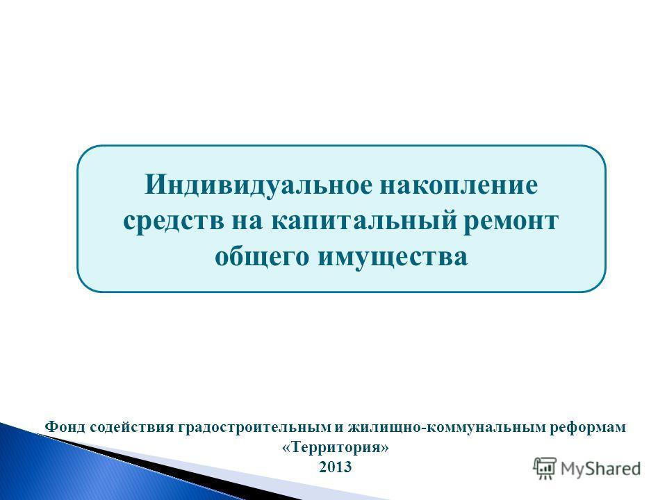 Индивидуальное накопление средств на капитальный ремонт общего имущества Фонд содействия градостроительным и жилищно-коммунальным реформам «Территория» 2013