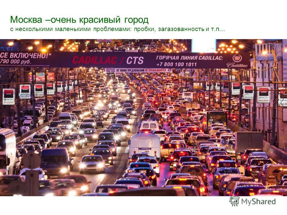 Москва –очень красивый город с несколькими маленькими проблемами: пробки, загазованность и т.п…