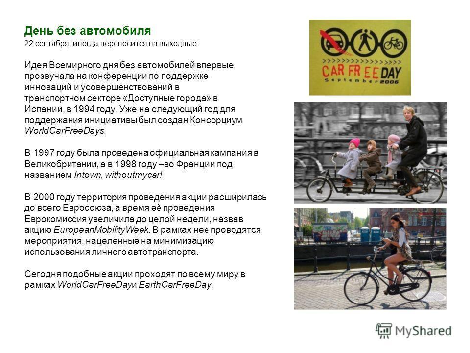 День без автомобиля 22 сентября, иногда переносится на выходные Идея Всемирного дня без автомобилей впервые прозвучала на конференции по поддержке инноваций и усовершенствований в транспортном секторе «Доступные города» в Испании, в 1994 году. Уже на
