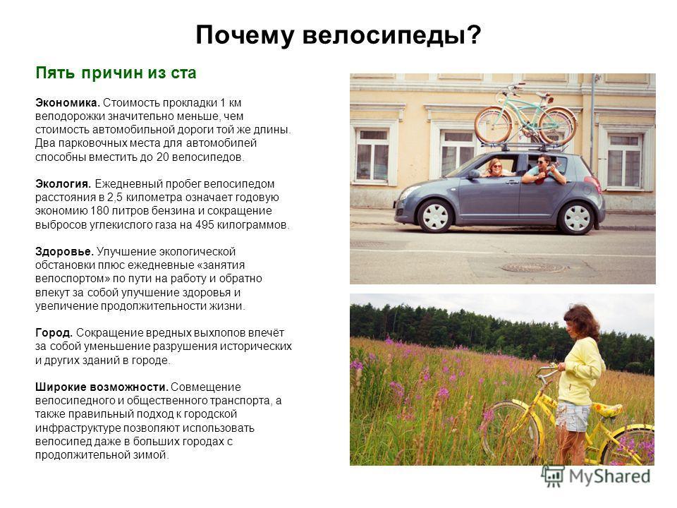 Почему велосипеды? Пять причин из ста Экономика. Стоимость прокладки 1 км велодорожки значительно меньше, чем стоимость автомобильной дороги той же длины. Два парковочных места для автомобилей способны вместить до 20 велосипедов. Экология. Ежедневный