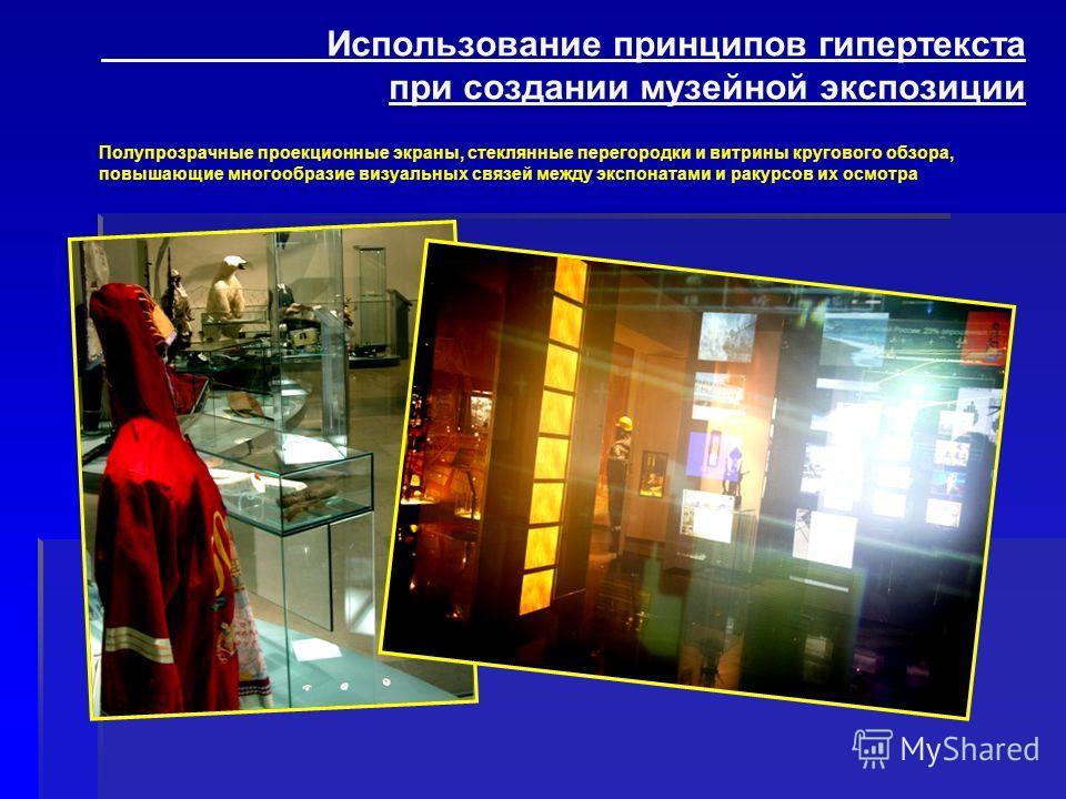 Полупрозрачные проекционные экраны, стеклянные перегородки и витрины кругового обзора, повышающие многообразие визуальных связей между экспонатами и ракурсов их осмотра Использование принципов гипертекста при создании музейной экспозиции