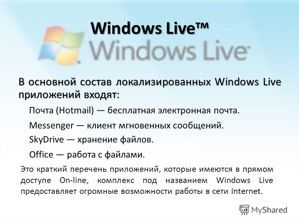 Windows Live тм Windows Live название комплекса интегрированных веб-приложений и программ от Microsoft и является торговой маркой фирмы. Название Windows Live в 2005 году пришло на смену названию MSN. Во второй половине 2006 года Windows Live был пре