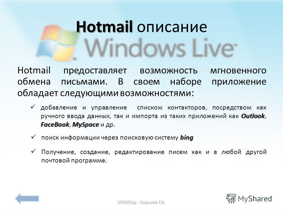 Hotmail MSN Hotmail бесплатный сервис электронной почты от компании, предоставляющий доступ через веб-интерфейс и POP3. Является одним из первых бесплатных почтовых сервисов. Hotmail была основана Джеком Смитом и Сабиром Бхатия в 1995 г. Коммерческое