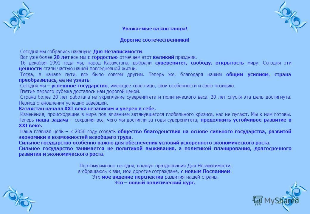 Уважаемые казахстанцы! Дорогие соотечественники! Сегодня мы собрались накануне Дня Независимости. Вот уже более 20 лет все мы с гордостью отмечаем этот великий праздник. 16 декабря 1991 года мы, народ Казахстана, выбрали суверенитет, свободу, открыто