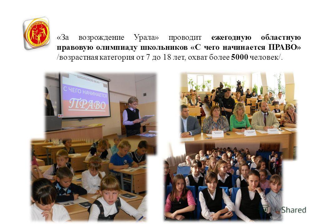 «За возрождение Урала» проводит ежегодную областную правовую олимпиаду школьников «С чего начинается ПРАВО» /возрастная категория от 7 до 18 лет, охват более 5000 человек/.