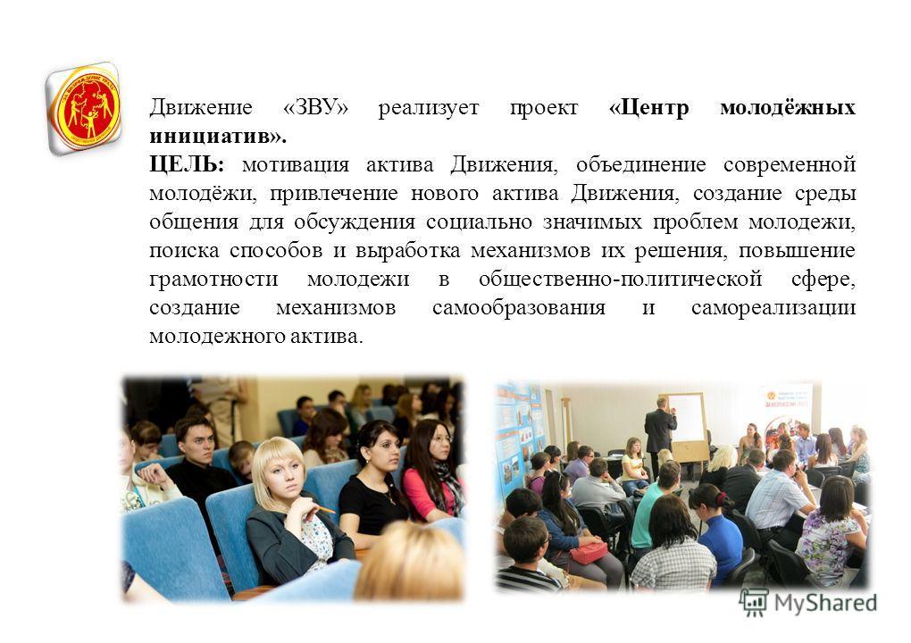 Движение «ЗВУ» реализует проект «Центр молодёжных инициатив». ЦЕЛЬ: мотивация актива Движения, объединение современной молодёжи, привлечение нового актива Движения, создание среды общения для обсуждения социально значимых проблем молодежи, поиска спо