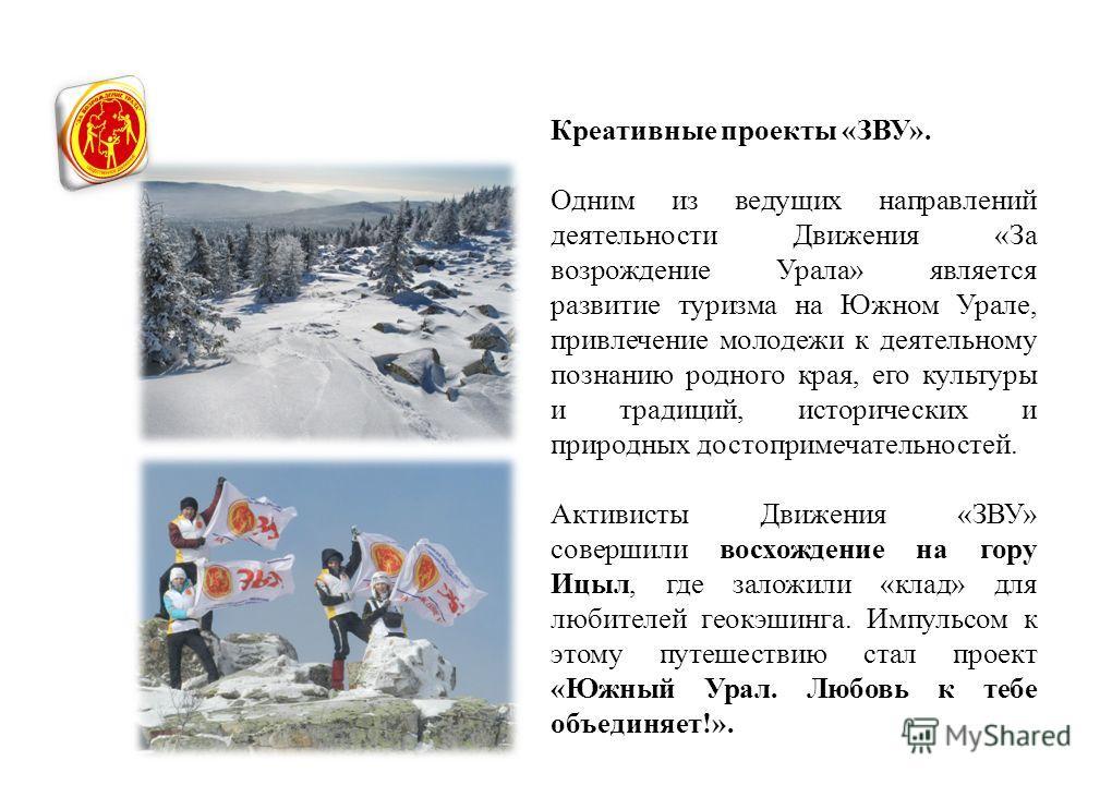 Креативные проекты «ЗВУ». Одним из ведущих направлений деятельности Движения «За возрождение Урала» является развитие туризма на Южном Урале, привлечение молодежи к деятельному познанию родного края, его культуры и традиций, исторических и природных