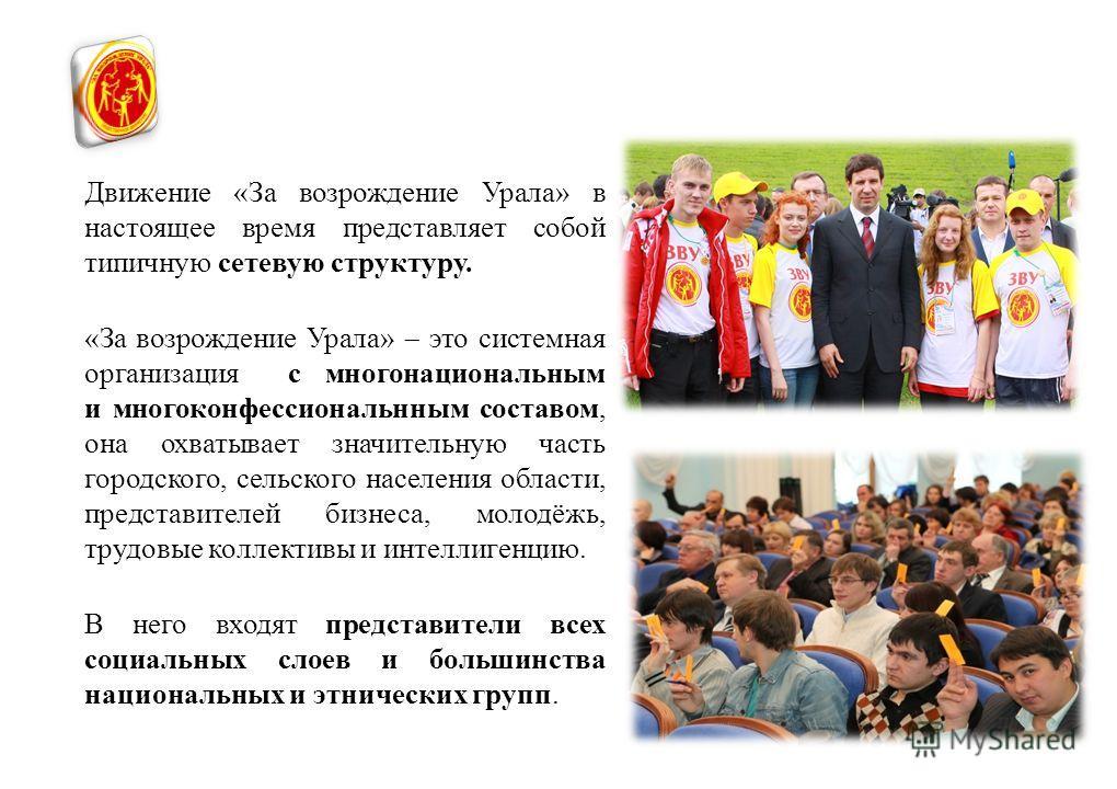 Движение «За возрождение Урала» в настоящее время представляет собой типичную сетевую структуру. «За возрождение Урала» это системная организация с многонациональным и многоконфессиональнным составом, она охватывает значительную часть городского, сел