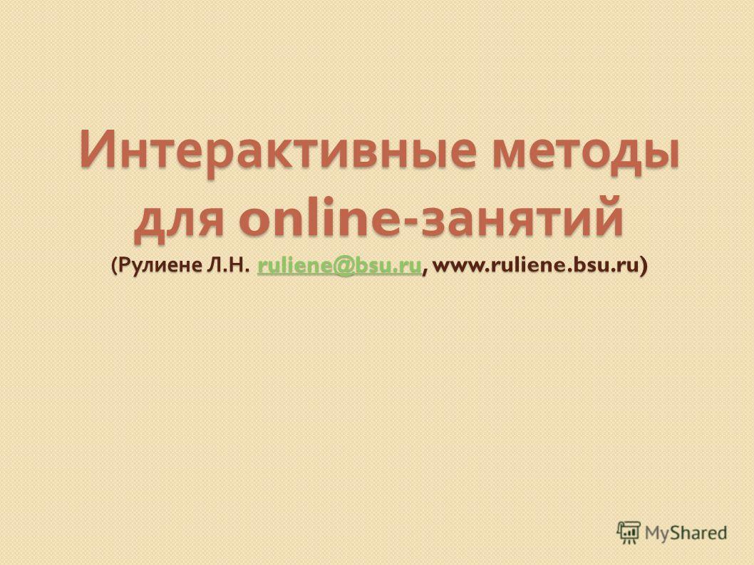 Интерактивные методы для online- занятий ( Рулиене Л. Н. ruliene@bsu.ru, www.ruliene.bsu.ru) ruliene@bsu.ru