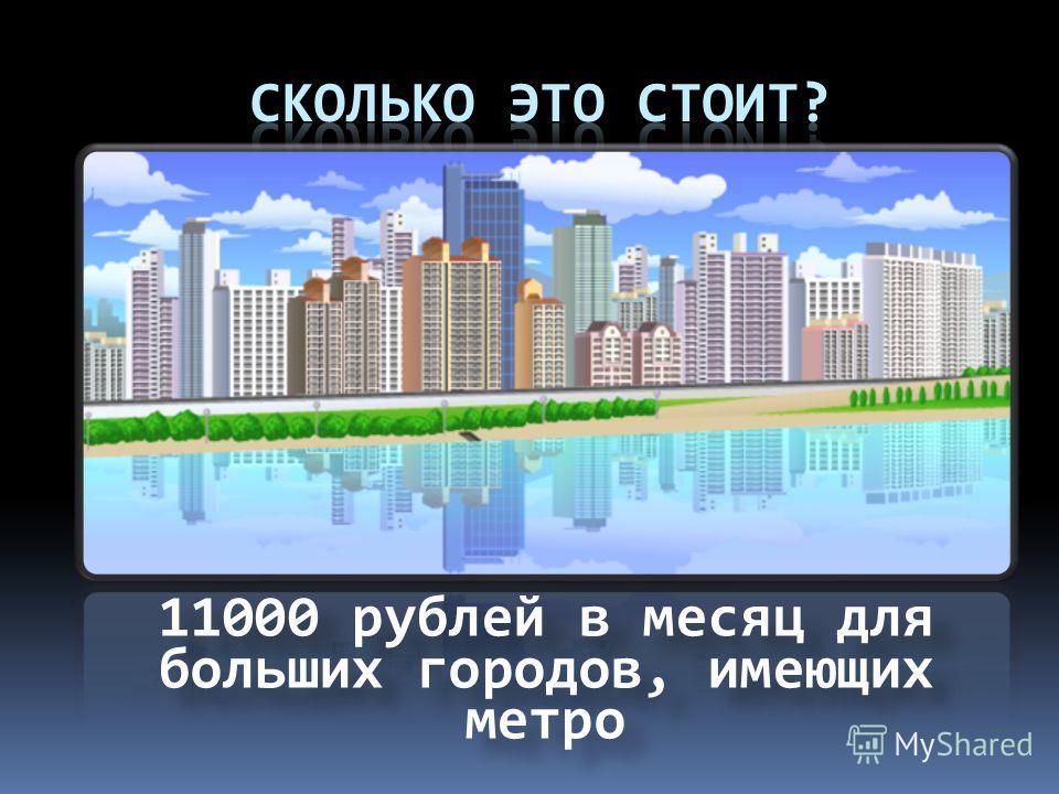 11000 рублей в месяц для больших городов, имеющих метро