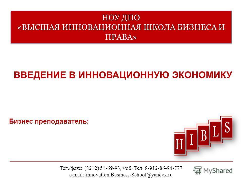 НОУ ДПО «ВЫСШАЯ ИННОВАЦИОННАЯ ШКОЛА БИЗНЕСА И ПРАВА» ВВЕДЕНИЕ В ИННОВАЦИОННУЮ ЭКОНОМИКУ Тел./факс: (8212) 51-69-93, моб. Тел: 8-912-86-94-777 e-mail: innovation.Business-School@yandex.ru Бизнес преподаватель: