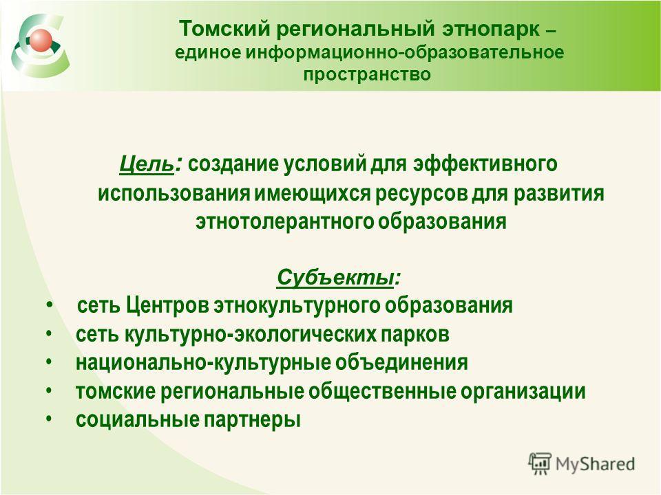 Томский региональный этнопарк – единое информационно - образовательное пространство Цель : создание условий для эффективного использования имеющихся ресурсов для развития этнотолерантного образования Субъекты: сеть Центров этнокультурного образования