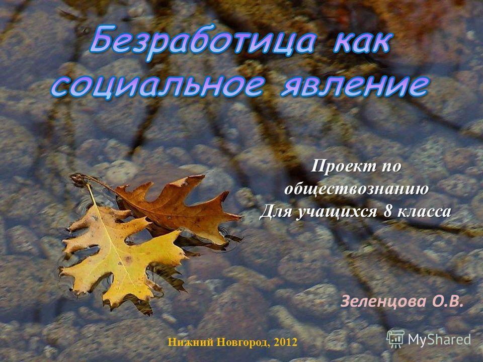 Проект по обществознанию Для учащихся 8 класса Нижний Новгород, 2012 Зеленцова О.В.