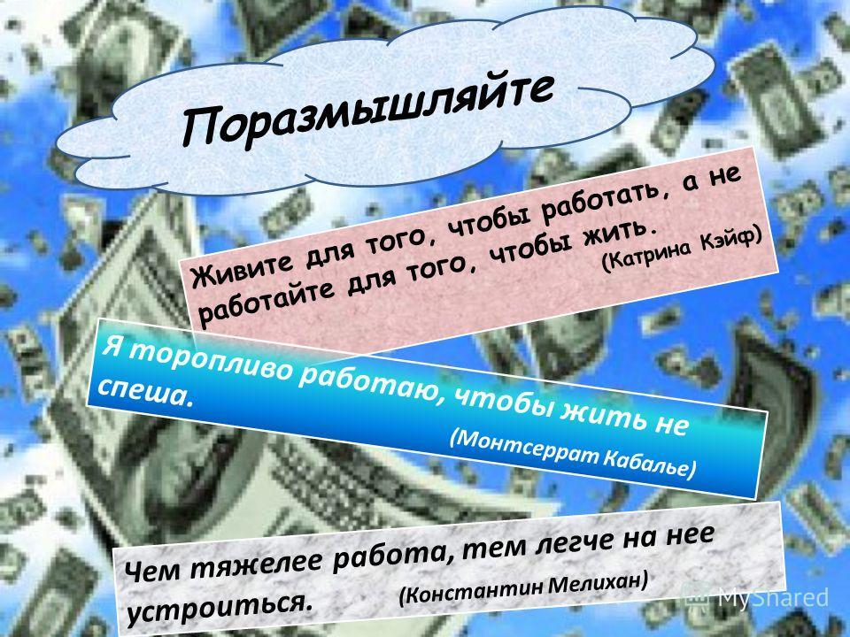 Живите для того, чтобы работать, а не работайте для того, чтобы жить. (Катрина Кэйф) Я торопливо работаю, чтобы жить не спеша. (Монтсеррат Кабалье) Чем тяжелее работа, тем легче на нее устроиться. (Константин Мелихан) Поразмышляйте