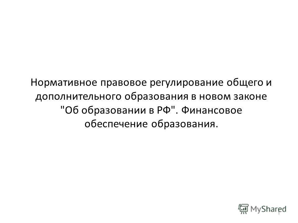 Нормативное правовое регулирование общего и дополнительного образования в новом законе Об образовании в РФ. Финансовое обеспечение образования. 1