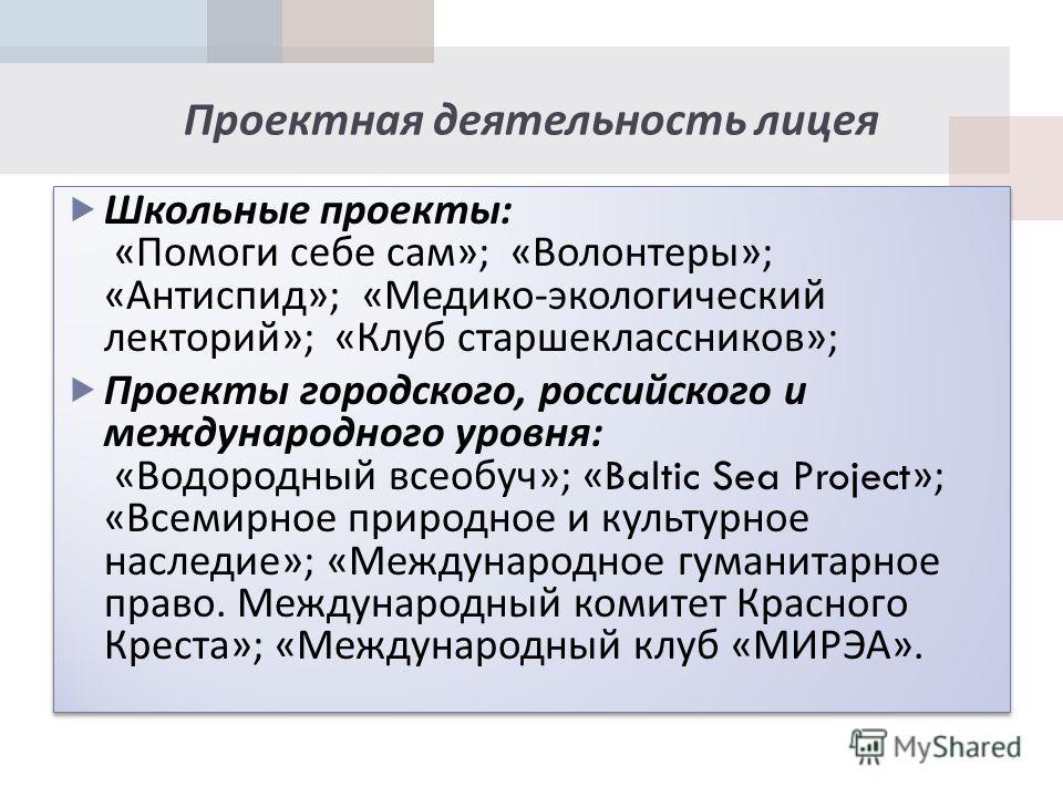 Проектная деятельность лицея Школьные проекты : « Помоги себе сам »; « Волонтеры »; « Антиспид »; « Медико - экологический лекторий »; « Клуб старшеклассников »; Проекты городского, российского и международного уровня : « Водородный всеобуч »; «Balti