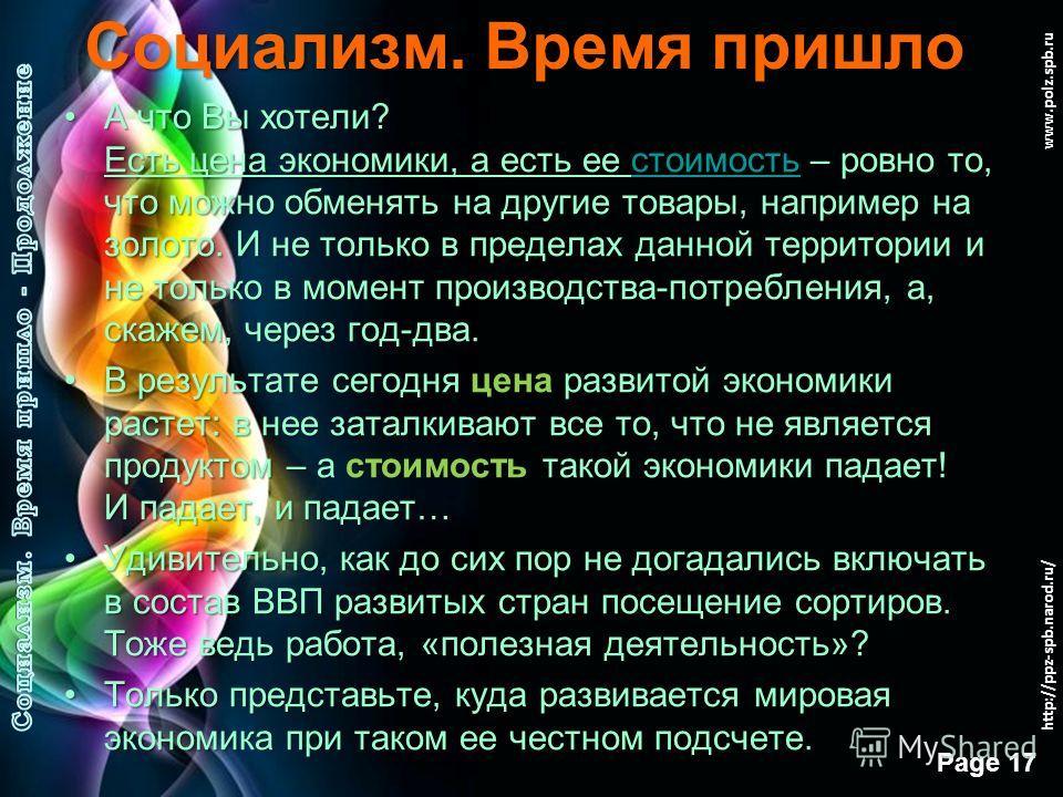 Free Powerpoint Templates Page 16 www.polz.spb.ru Социализм. Время пришло Услуги не являются стоимостью. Стоимость – это то, из чего можно делать Накопления. Для этой операции годится только труд (рабочее время), овеществленный в материальных продукт