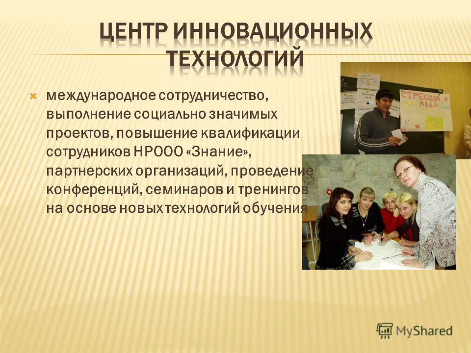 международное сотрудничество, выполнение социально значимых проектов, повышение квалификации сотрудников НРООО «Знание», партнерских организаций, проведение конференций, семинаров и тренингов на основе новых технологий обучения