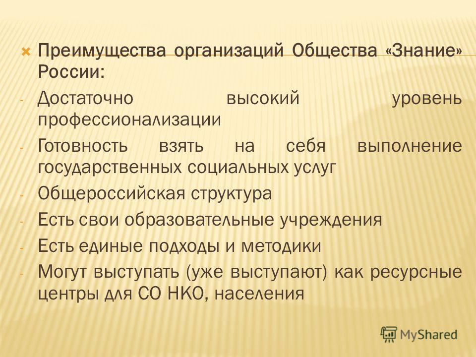 Преимущества организаций Общества «Знание» России: - Достаточно высокий уровень профессионализации - Готовность взять на себя выполнение государственных социальных услуг - Общероссийская структура - Есть свои образовательные учреждения - Есть единые