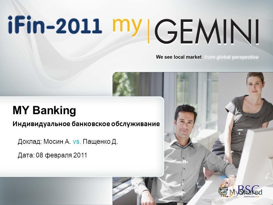 Доклад: Мосин А. vs. Пащенко Д. MY Banking Индивидуальное банковское обслуживание Дата: 08 февраля 2011