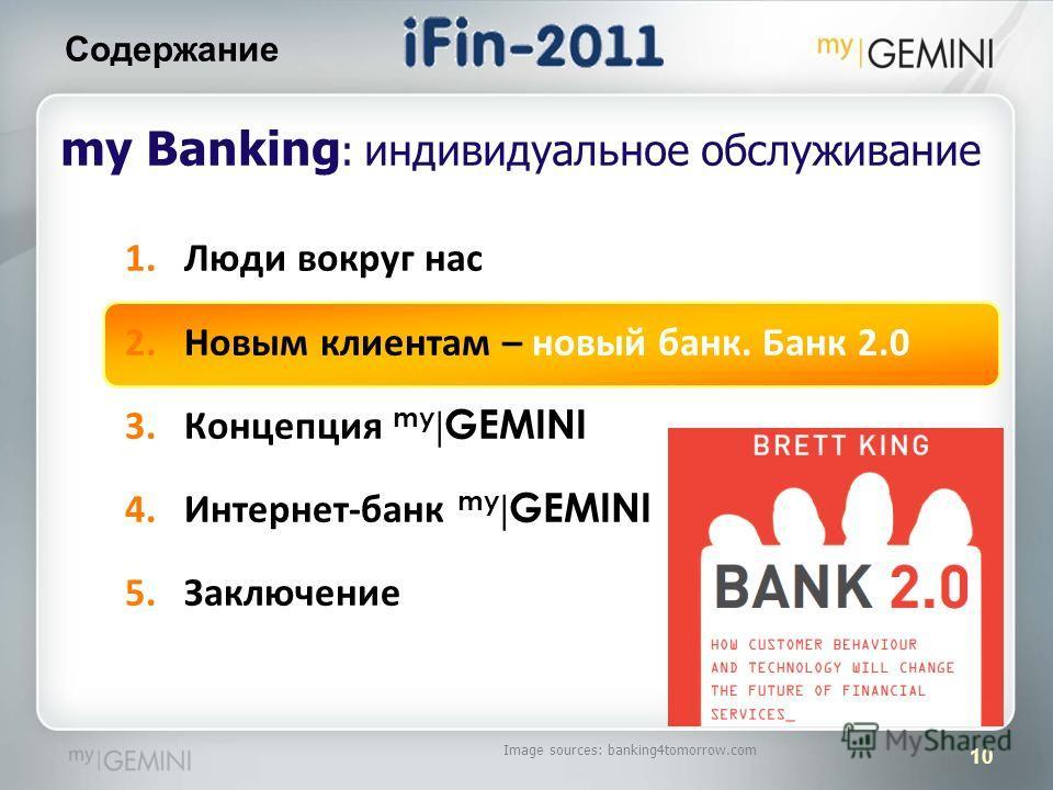 10 Содержание Image sources: banking4tomorrow.com my Banking : индивидуальное обслуживание 1.Люди вокруг нас 2.Новым клиентам – новый банк. Банк 2.0 3.Концепция my | GEMINI 4.Интернет-банк my | GEMINI 5.Заключение