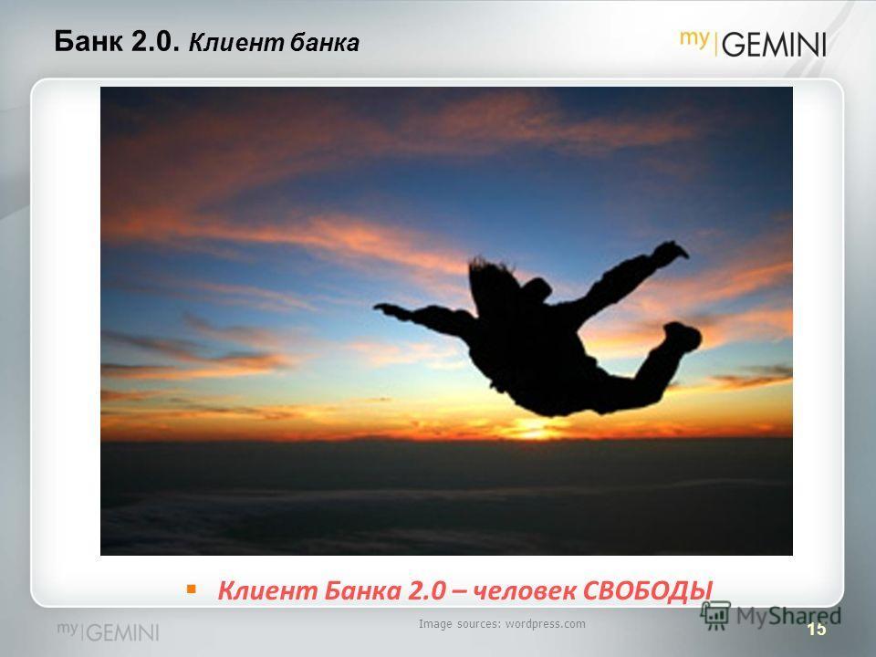 15 Банк 2.0. Клиент банка Image sources: wordpress.com Клиент Банка 2.0 – человек СВОБОДЫ