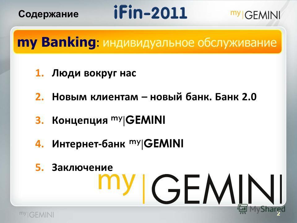 2 Содержание 1.Люди вокруг нас 2.Новым клиентам – новый банк. Банк 2.0 3.Концепция my | GEMINI 4.Интернет-банк my | GEMINI 5.Заключение my Banking : индивидуальное обслуживание