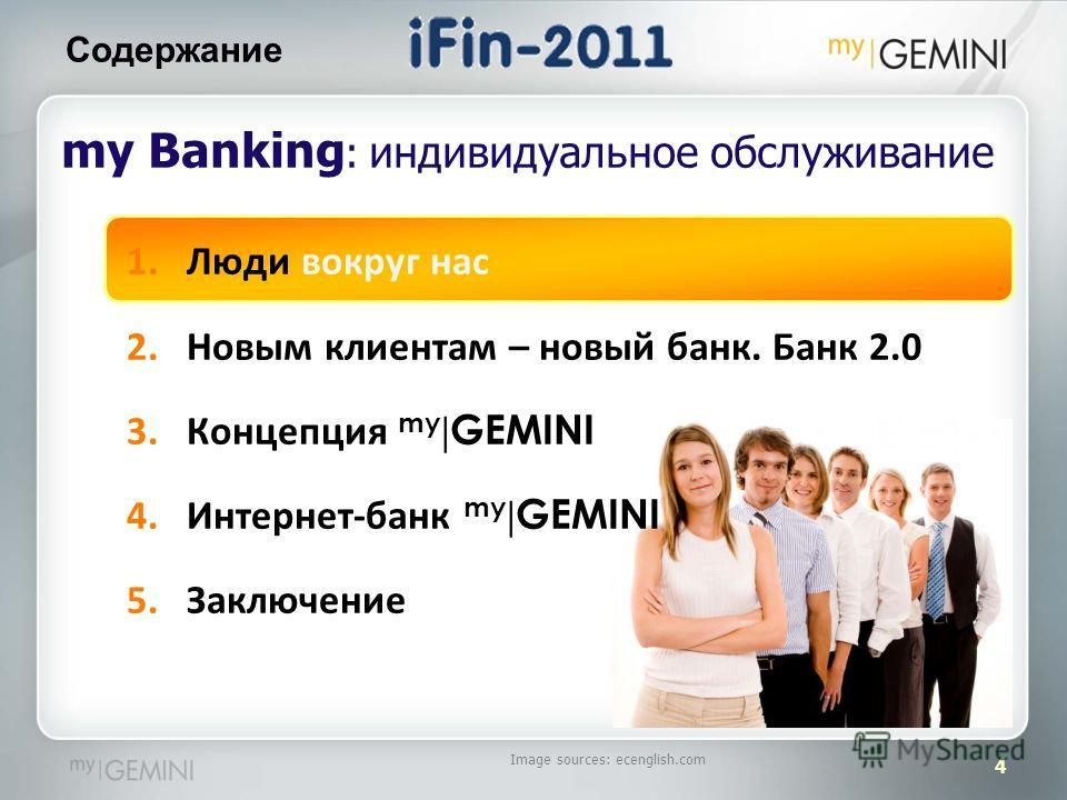 4 Содержание Image sources: ecenglish.com my Banking : индивидуальное обслуживание 1.Люди вокруг нас 2.Новым клиентам – новый банк. Банк 2.0 3.Концепция my | GEMINI 4.Интернет-банк my | GEMINI 5.Заключение