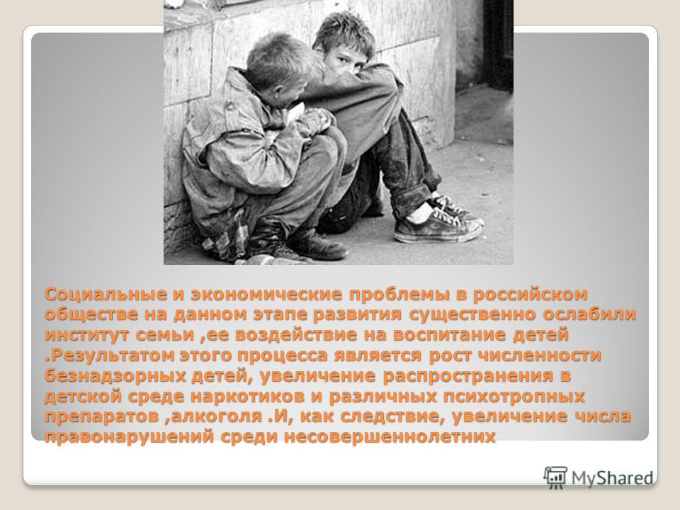 Социальные и экономические проблемы в российском обществе на данном этапе развития существенно ослабили институт семьи,ее воздействие на воспитание детей.Результатом этого процесса является рост численности безнадзорных детей, увеличение распростране