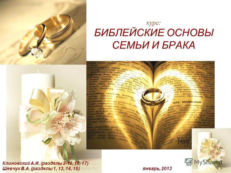 курс: БИБЛЕЙСКИЕ ОСНОВЫ СЕМЬИ И БРАКА Клиновский А.И. (разделы 2-12, 16, 17) Шевчук В.А. (разделы 1, 13, 14, 15) январь, 2013