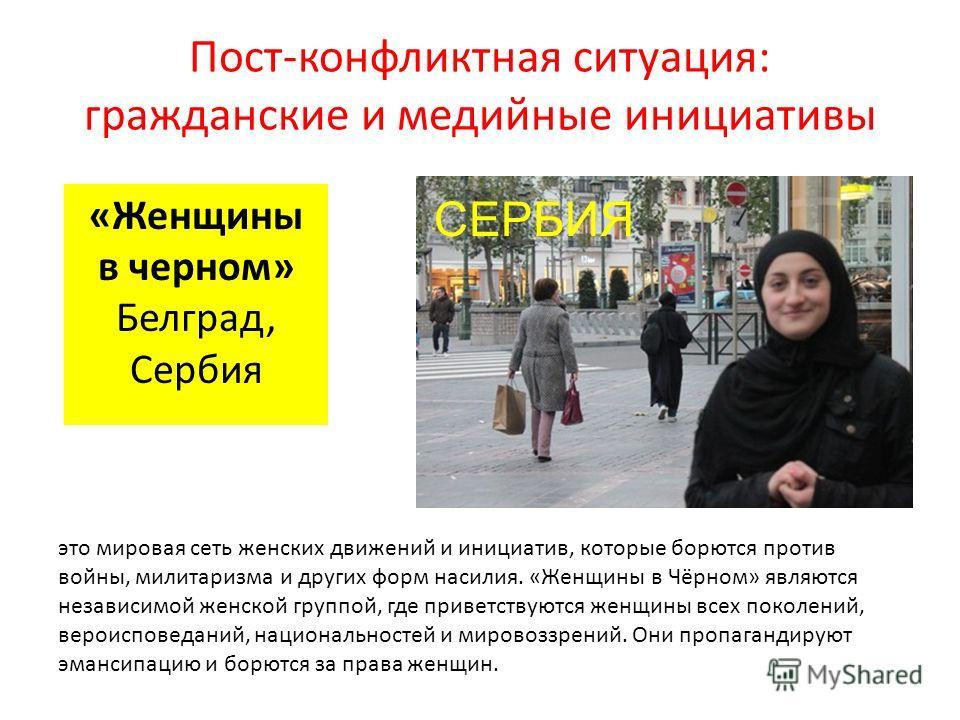 Пост-конфликтная ситуация: гражданские и медийные инициативы «Женщины в черном» Белград, Сербия это мировая сеть женских движений и инициатив, которые борются против войны, милитаризма и других форм насилия. «Женщины в Чёрном» являются независимой же