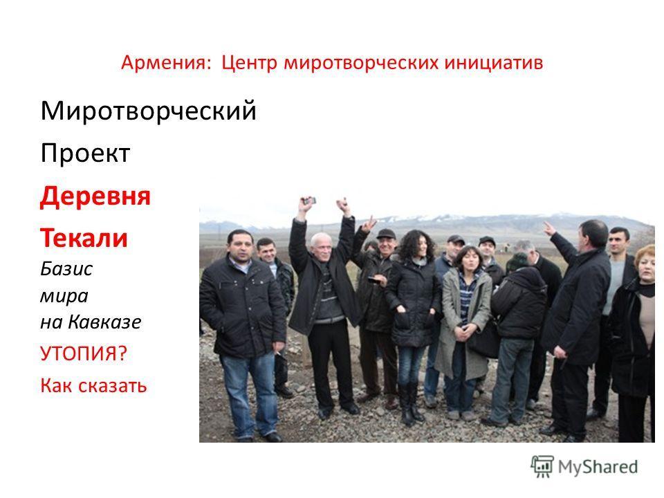 Армения: Центр миротворческих инициатив Миротворческий Проект Деревня Текали Базис мира на Кавказе УТОПИЯ? Как сказать