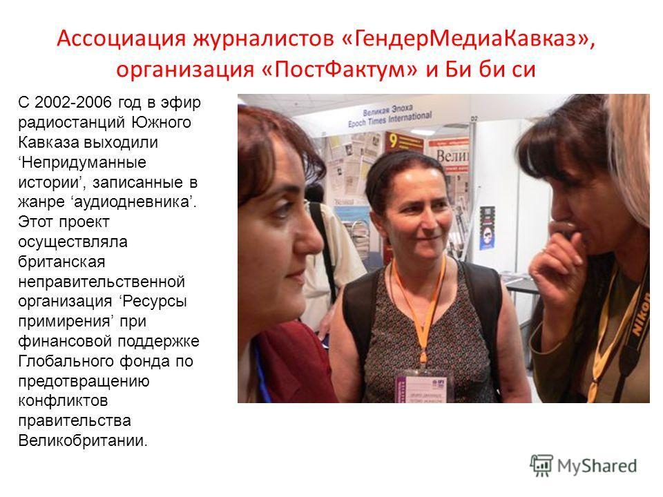 Ассоциация журналистов «ГендерМедиаКавказ», организация «ПостФактум» и Би би си С 2002-2006 год в эфир радиостанций Южного Кавказа выходили Непридуманные истории, записанные в жанре аудиодневника. Этот проект осуществляла британская неправительственн