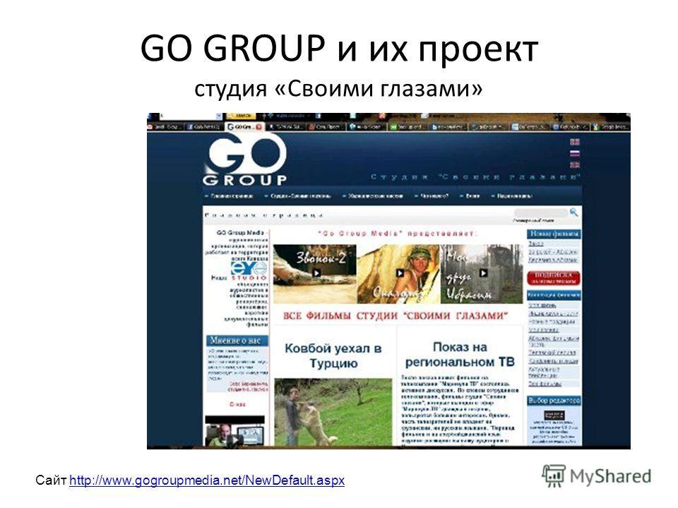 GO GROUP и их проект студия «Своими глазами» Сайт http://www.gogroupmedia.net/NewDefault.aspxhttp://www.gogroupmedia.net/NewDefault.aspx