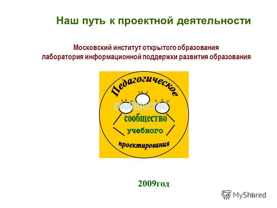 1 Московский институт открытого образования лаборатория информационной поддержки развития образования 2009год Наш путь к проектной деятельности