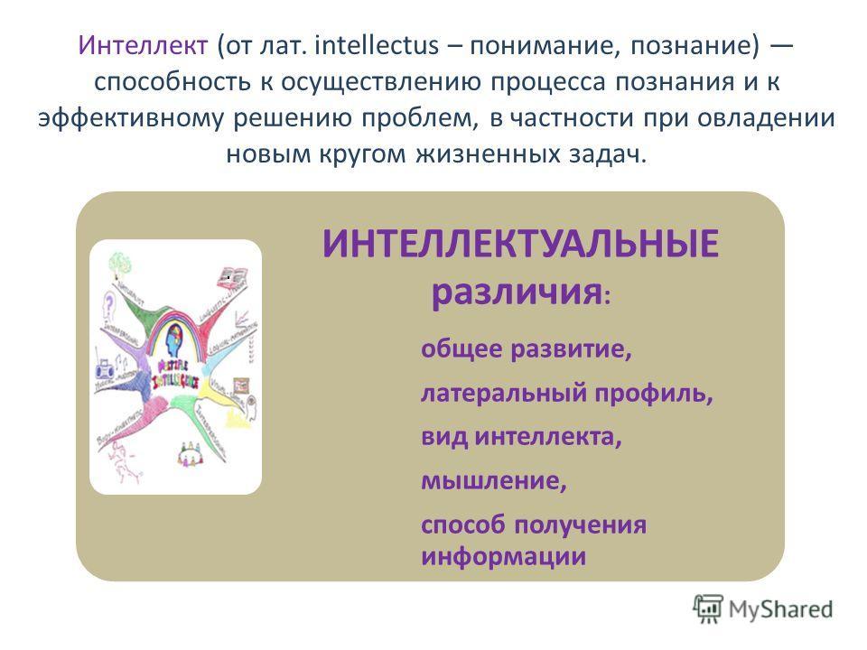 Интеллект (от лат. intellectus – понимание, познание) способность к осуществлению процесса познания и к эффективному решению проблем, в частности при овладении новым кругом жизненных задач. ИНТЕЛЛЕКТУАЛЬНЫЕ различия : общее развитие, латеральный проф