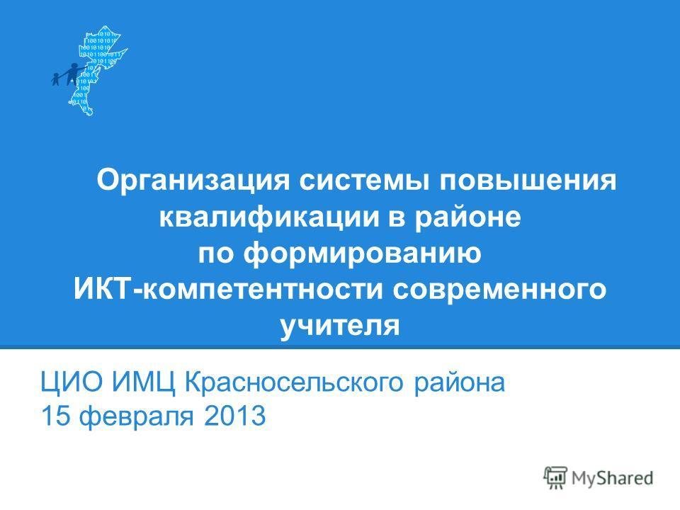 Организация системы повышения квалификации в районе по формированию ИКТ-компетентности современного учителя ЦИО ИМЦ Красносельского района 15 февраля 2013