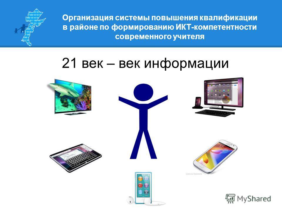 Организация системы повышения квалификации в районе по формированию ИКТ-компетентности современного учителя 21 век – век информации