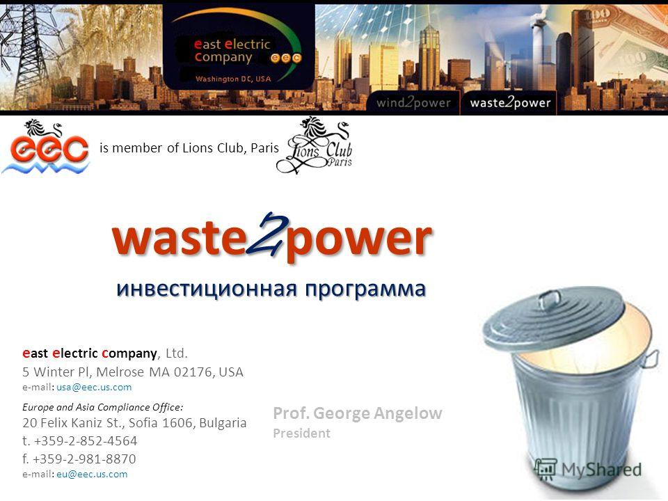 Prof. George Angelow President waste 2 power инвестиционная программа is member of Lions Club, Paris e ast e lectric c ompany, Ltd. 5 Winter Pl, Melrose MA 02176, USA e-mail: usa@eec.us.com Europe and Asia Compliance Office: 20 Felix Kaniz St., Sofia