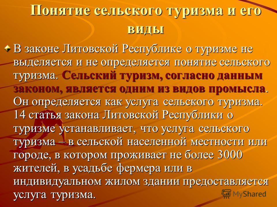 Понятие сельского туризма и его виды В законе Литовской Республике о туризме не выделяется и не определяется понятие сельского туризма. Сельский туризм, согласно данным законом, является одним из видов промысла. Он определяется как услуга сельского т