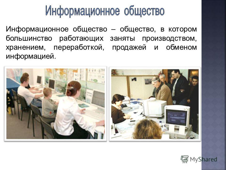 Информационное общество – общество, в котором большинство работающих заняты производством, хранением, переработкой, продажей и обменом информацией.