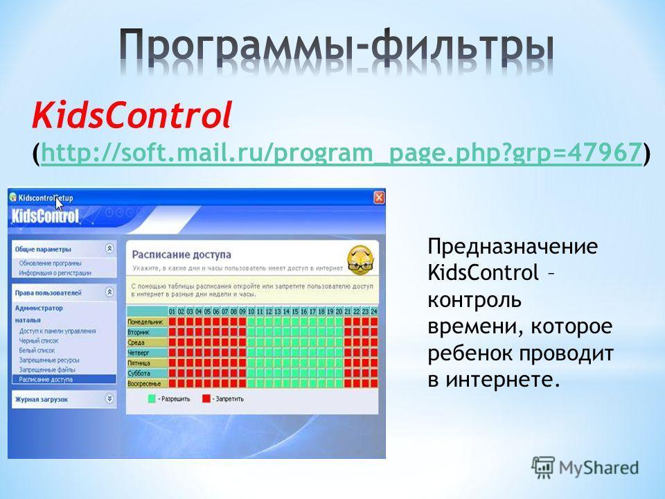 KidsControl (http://soft.mail.ru/program_page.php?grp=47967)http://soft.mail.ru/program_page.php?grp=47967 Предназначение KidsControl – контроль времени, которое ребенок проводит в интернете.
