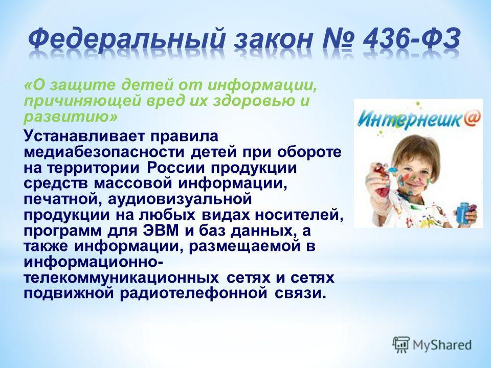 «О защите детей от информации, причиняющей вред их здоровью и развитию» Устанавливает правила медиабезопасности детей при обороте на территории России продукции средств массовой информации, печатной, аудиовизуальной продукции на любых видах носителей